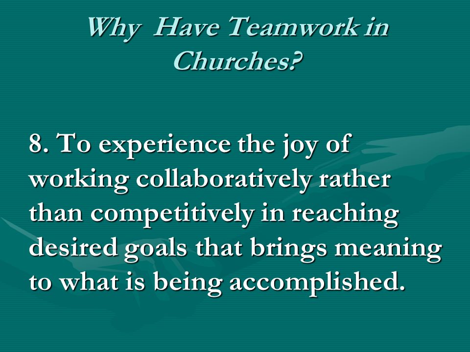 Why Have Teamwork in Churches? 8. To experience the joy of working collaboratively rather than competitively in reaching desired goals that brings mea
