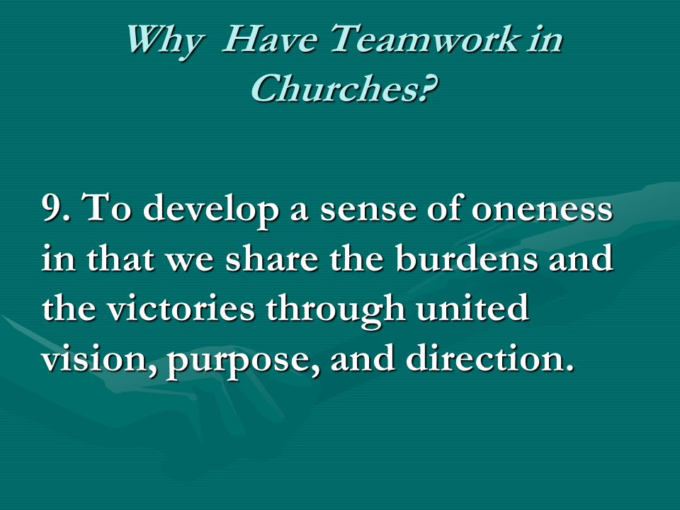 Why Have Teamwork in Churches? 9. To develop a sense of oneness in that we share the burdens and the victories through united vision, purpose, and dir