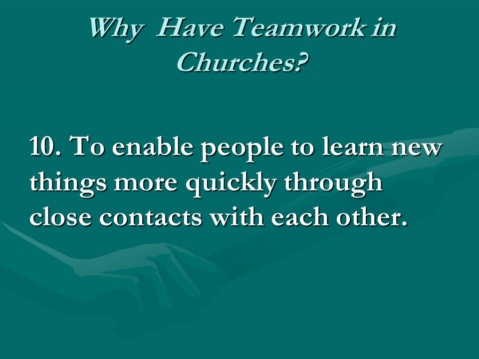 Why Have Teamwork in Churches? 10. To enable people to learn new things more quickly through close contacts with each other.