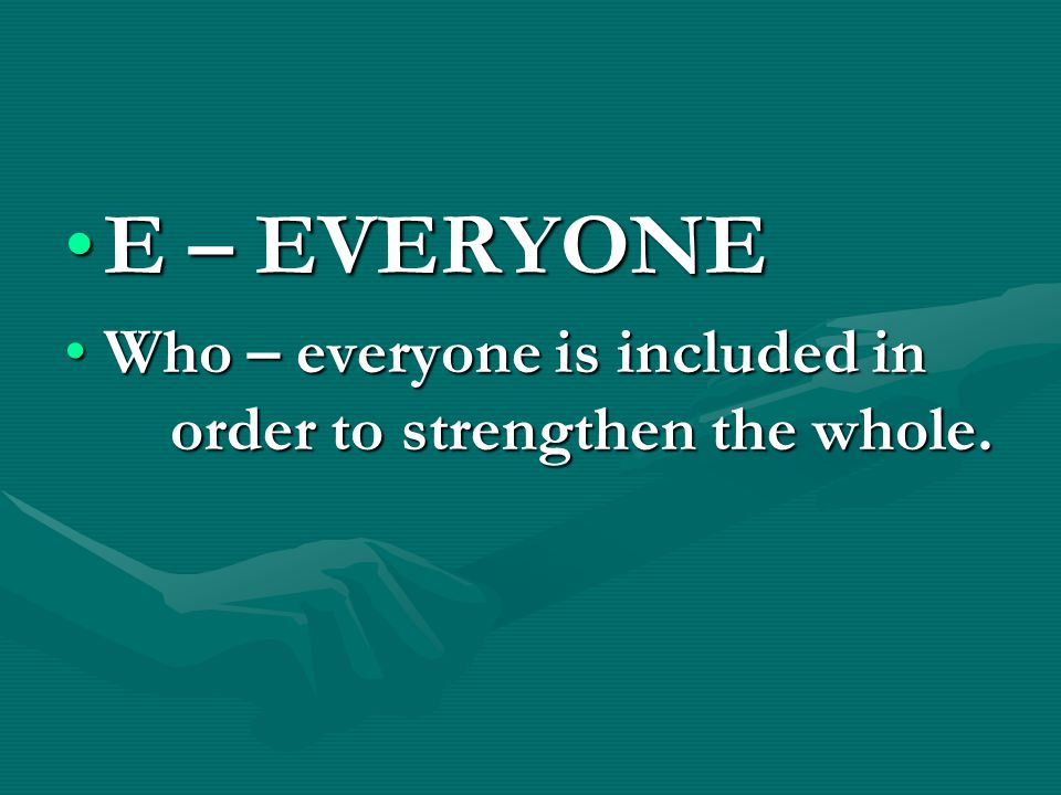 E – EVERYONEE – EVERYONE Who – everyone is included in order to strengthen the whole.Who – everyone is included in order to strengthen the whole.