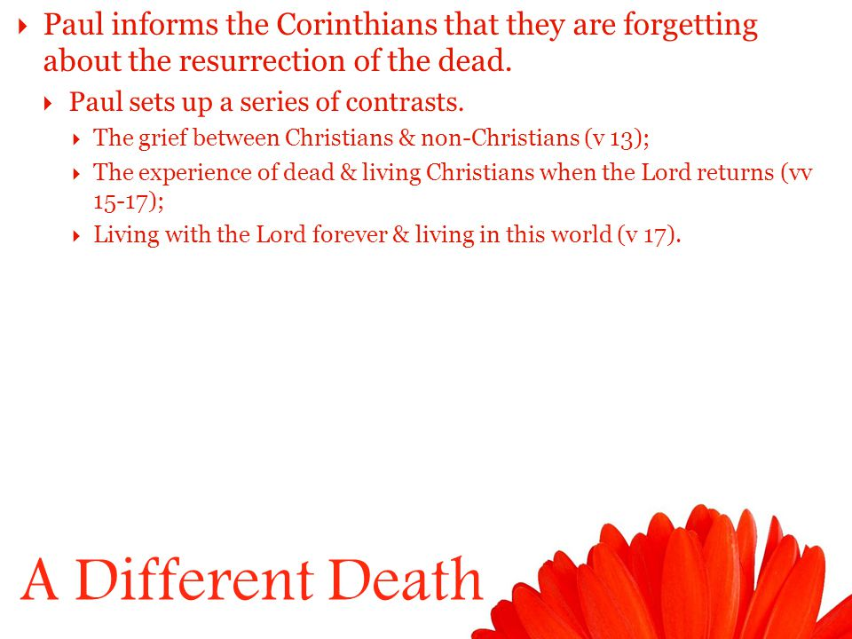 A Different Death  Paul informs the Corinthians that they are forgetting about the resurrection of the dead.