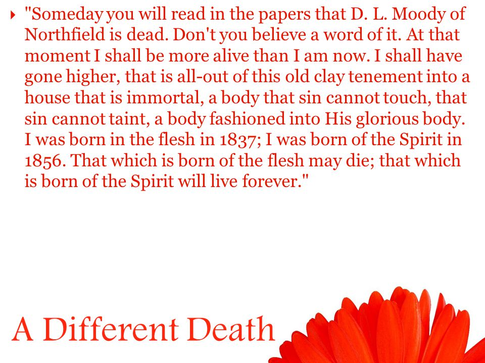 A Different Death  Someday you will read in the papers that D.