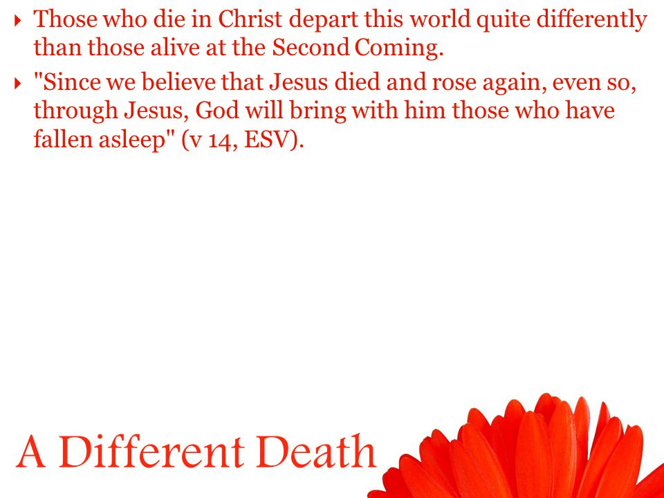 A Different Death  Those who die in Christ depart this world quite differently than those alive at the Second Coming.