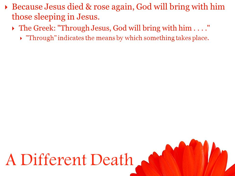 A Different Death  Because Jesus died & rose again, God will bring with him those sleeping in Jesus.