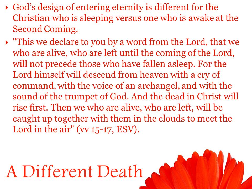 A Different Death  God's design of entering eternity is different for the Christian who is sleeping versus one who is awake at the Second Coming.