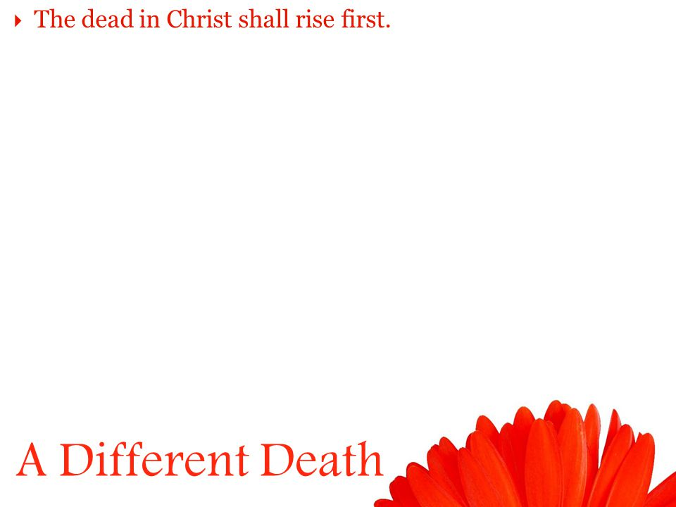 A Different Death  The dead in Christ shall rise first.