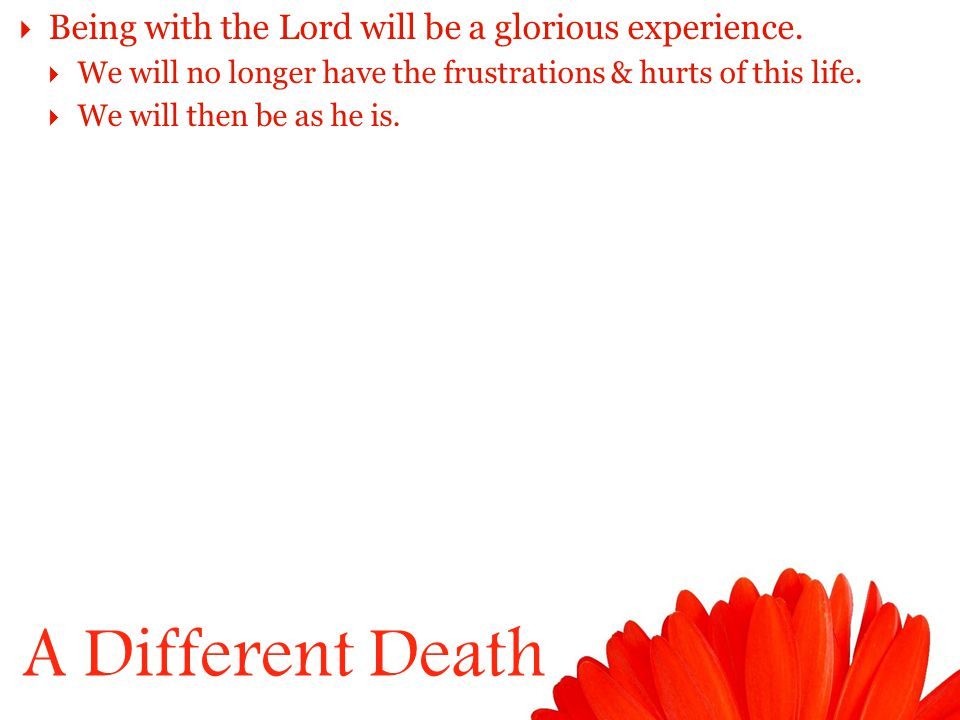 A Different Death  Being with the Lord will be a glorious experience.