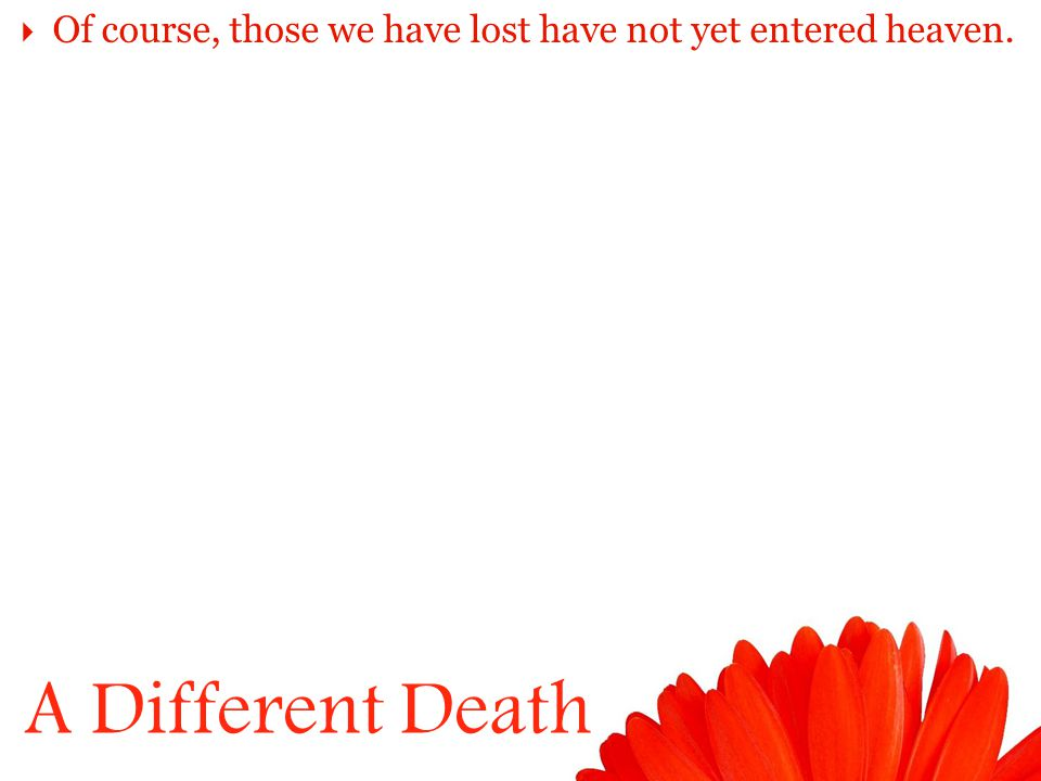 A Different Death  Of course, those we have lost have not yet entered heaven.