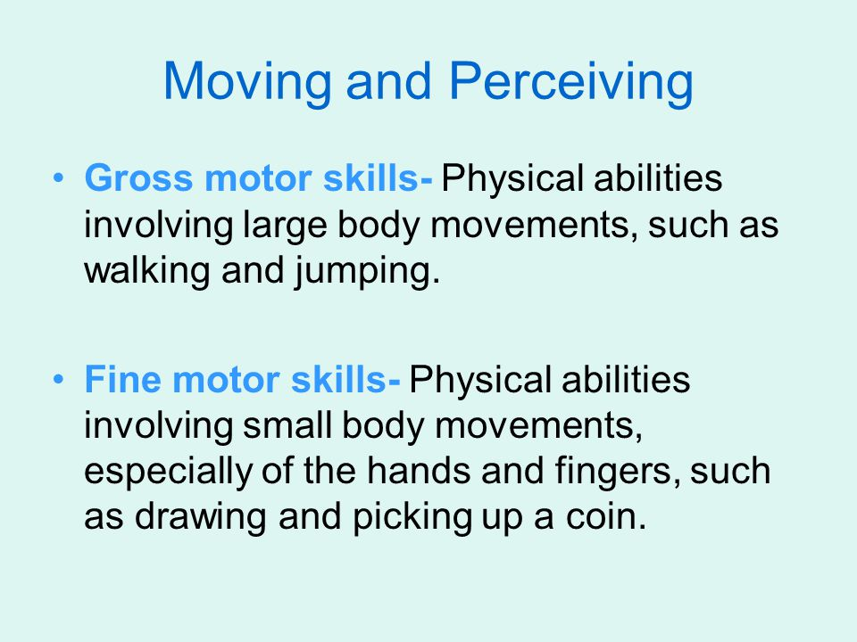 Moving and Perceiving Gross motor skills- Physical abilities involving large body movements, such as walking and jumping. Fine motor skills- Physical