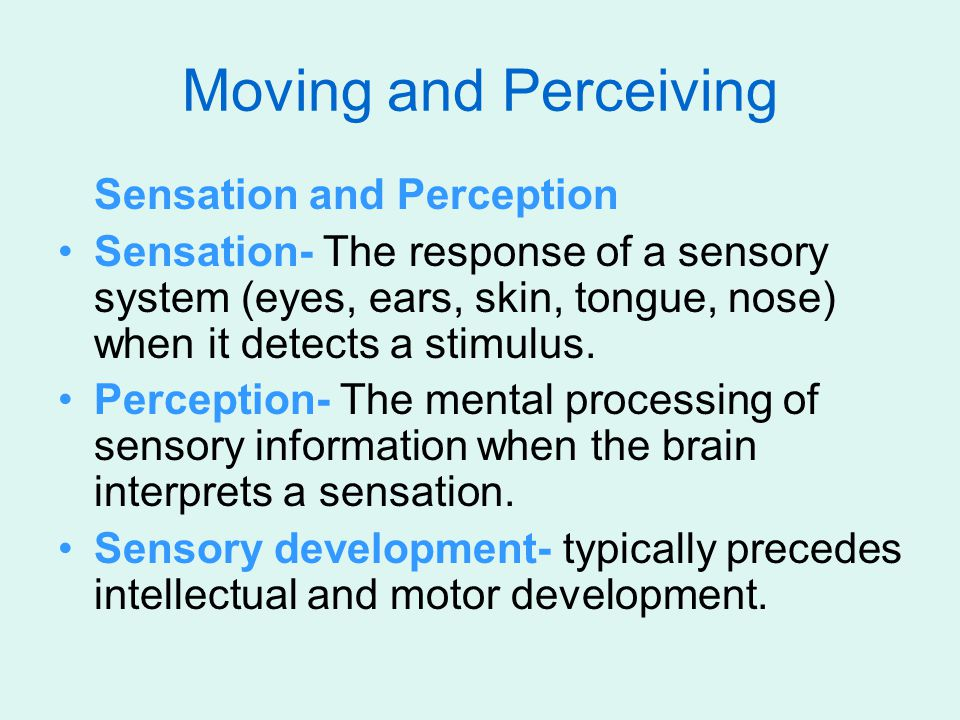 Sensation and Perception Sensation- The response of a sensory system (eyes, ears, skin, tongue, nose) when it detects a stimulus. Perception- The ment
