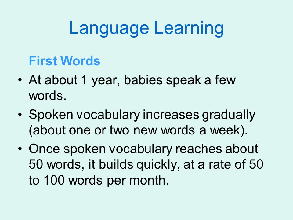 Language Learning First Words At about 1 year, babies speak a few words.