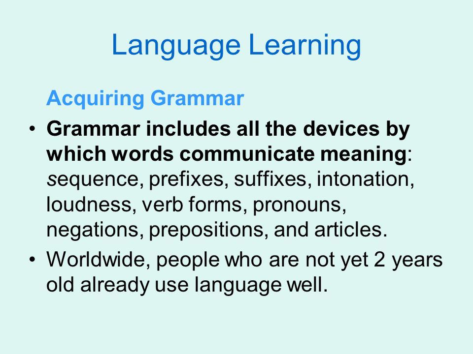 Language Learning Acquiring Grammar Grammar includes all the devices by which words communicate meaning: sequence, prefixes, suffixes, intonation, lou