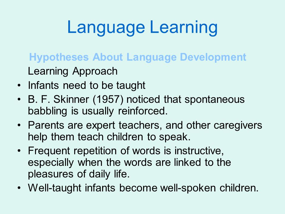 Language Learning Hypotheses About Language Development Learning Approach Infants need to be taught B. F. Skinner (1957) noticed that spontaneous babb
