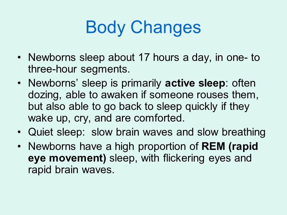 Body Changes Newborns sleep about 17 hours a day, in one- to three-hour segments. Newborns' sleep is primarily active sleep: often dozing, able to awa