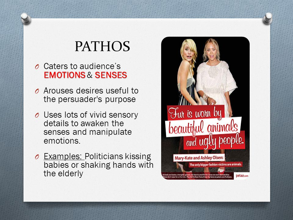 PATHOS EMOTIONSSENSES O Caters to audience's EMOTIONS & SENSES O Arouses desires useful to the persuader s purpose O Uses lots of vivid sensory details to awaken the senses and manipulate emotions.