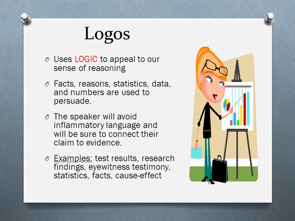 Logos O Uses LOGIC to appeal to our sense of reasoning O Facts, reasons, statistics, data, and numbers are used to persuade.