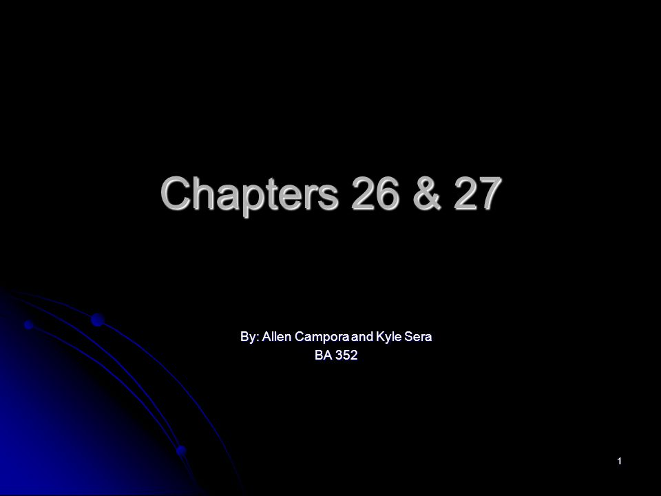 1 Chapters 26 & 27 By: Allen Campora and Kyle Sera BA 352