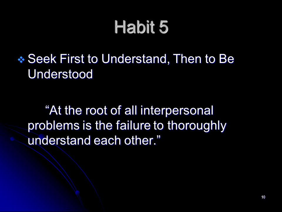 10 Habit 5  Seek First to Understand, Then to Be Understood At the root of all interpersonal problems is the failure to thoroughly understand each other.