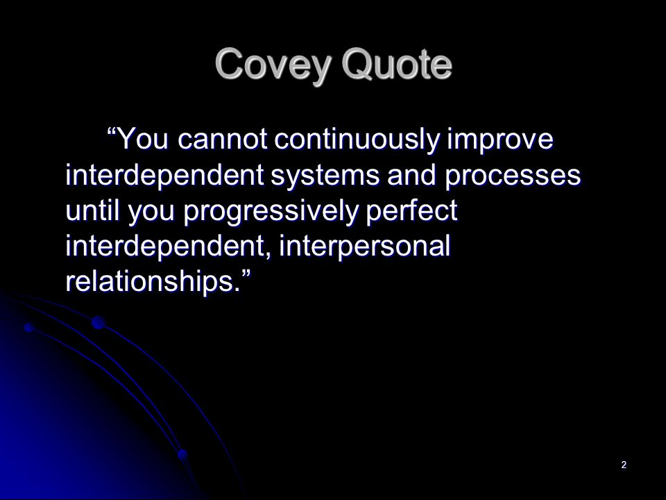 2 Covey Quote You cannot continuously improve interdependent systems and processes until you progressively perfect interdependent, interpersonal relationships.