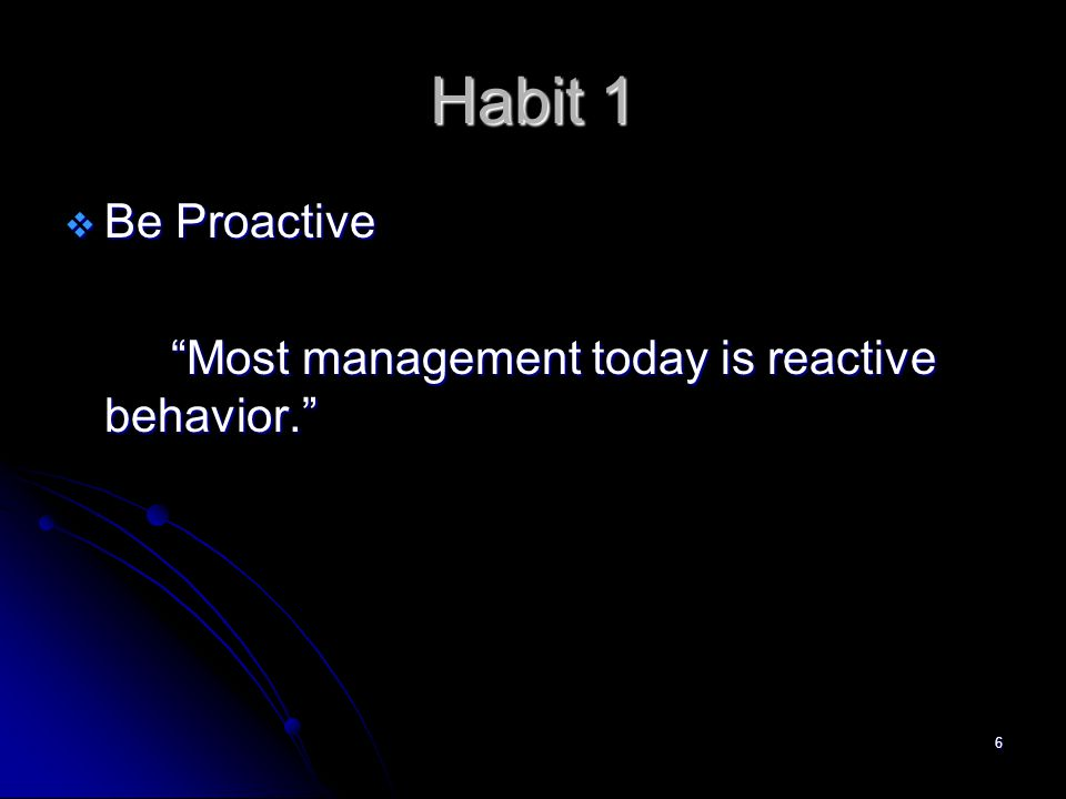 6 Habit 1  Be Proactive Most management today is reactive behavior.