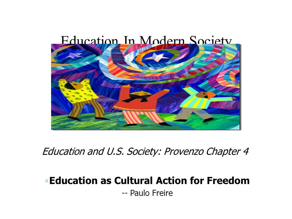 Education In Modern Society Education and U.S. Society: Provenzo Chapter 4 Education as Cultural Action for Freedom -- Paulo Freire