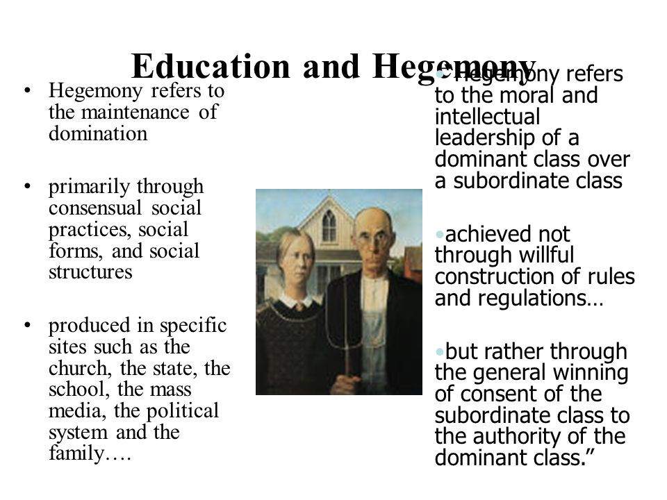 Education and Hegemony Hegemony refers to the maintenance of domination primarily through consensual social practices, social forms, and social struct