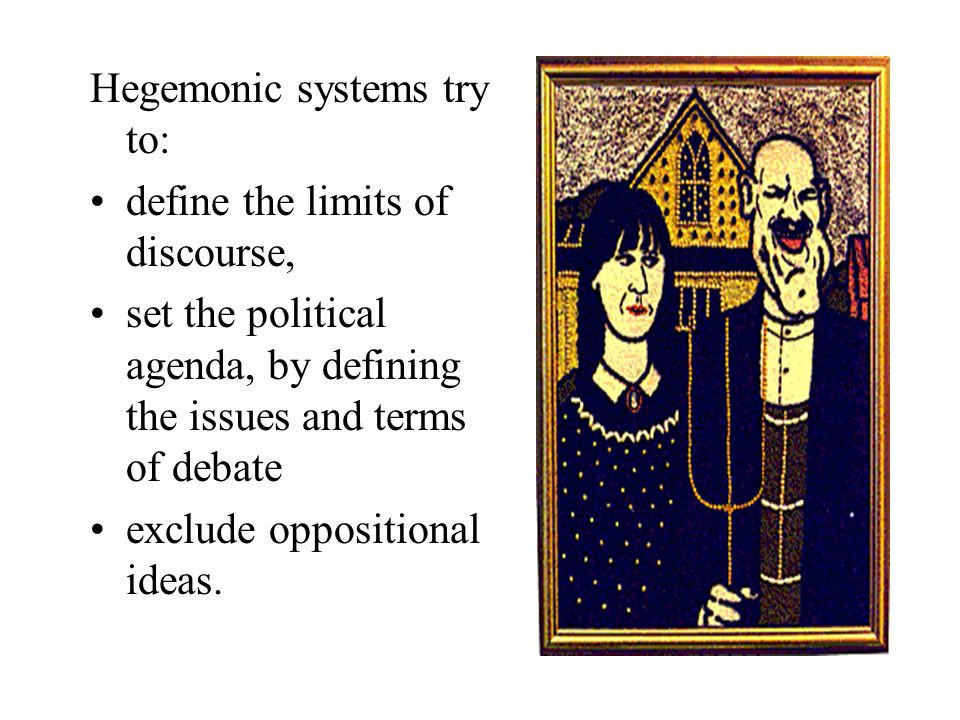 Hegemonic systems try to: define the limits of discourse, set the political agenda, by defining the issues and terms of debate exclude oppositional id