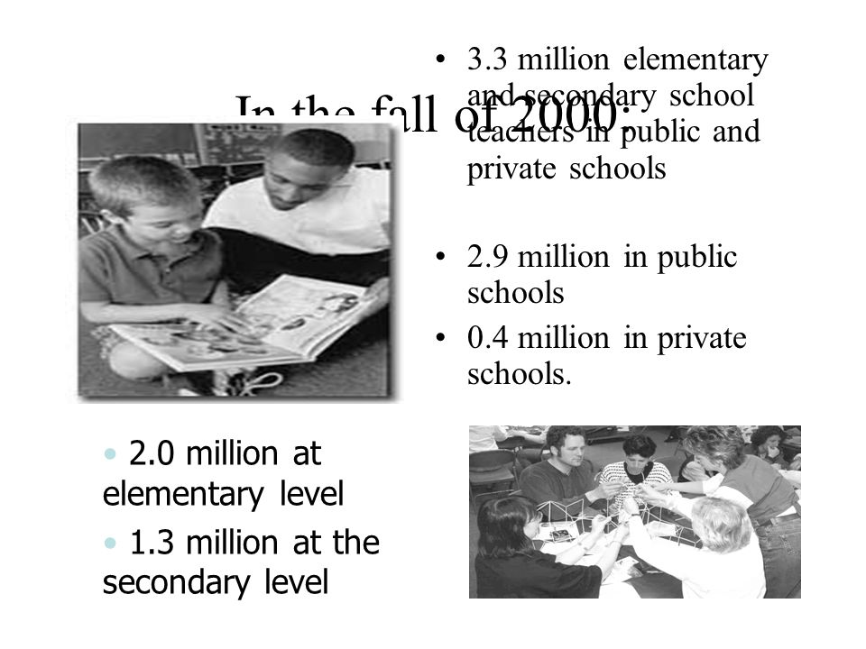In the fall of 2000: 3.3 million elementary and secondary school teachers in public and private schools 2.9 million in public schools 0.4 million in p