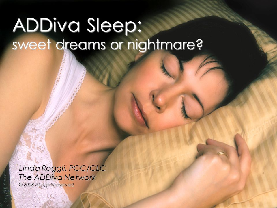 ADDiva Sleep: sweet dreams or nightmare? Linda Roggli, PCC/CLC The ADDiva Network © 2008 All rights reserved