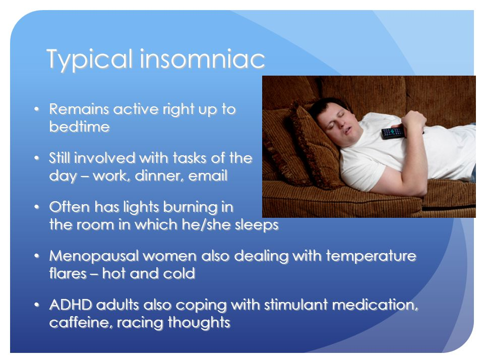Typical insomniac Remains active right up to bedtime Remains active right up to bedtime Still involved with tasks of the day – work, dinner, email Still involved with tasks of the day – work, dinner, email Often has lights burning in the room in which he/she sleeps Often has lights burning in the room in which he/she sleeps Menopausal women also dealing with temperature flares – hot and cold Menopausal women also dealing with temperature flares – hot and cold ADHD adults also coping with stimulant medication, caffeine, racing thoughts ADHD adults also coping with stimulant medication, caffeine, racing thoughts