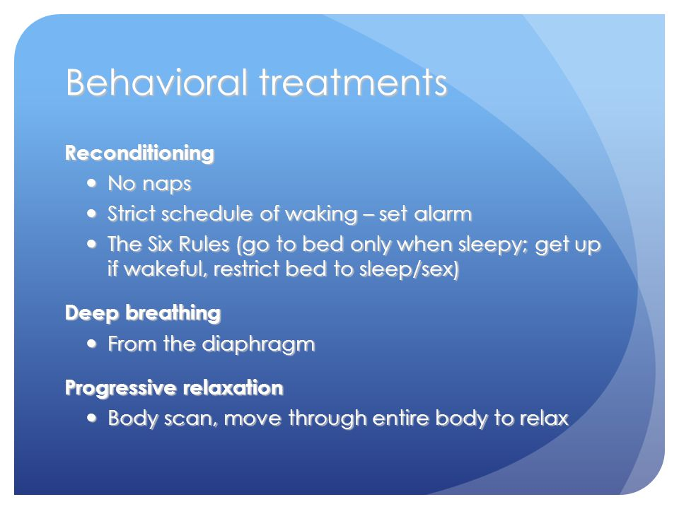 Behavioral treatments Reconditioning No naps No naps Strict schedule of waking – set alarm Strict schedule of waking – set alarm The Six Rules (go to bed only when sleepy; get up if wakeful, restrict bed to sleep/sex) The Six Rules (go to bed only when sleepy; get up if wakeful, restrict bed to sleep/sex) Deep breathing From the diaphragm From the diaphragm Progressive relaxation Body scan, move through entire body to relax Body scan, move through entire body to relax