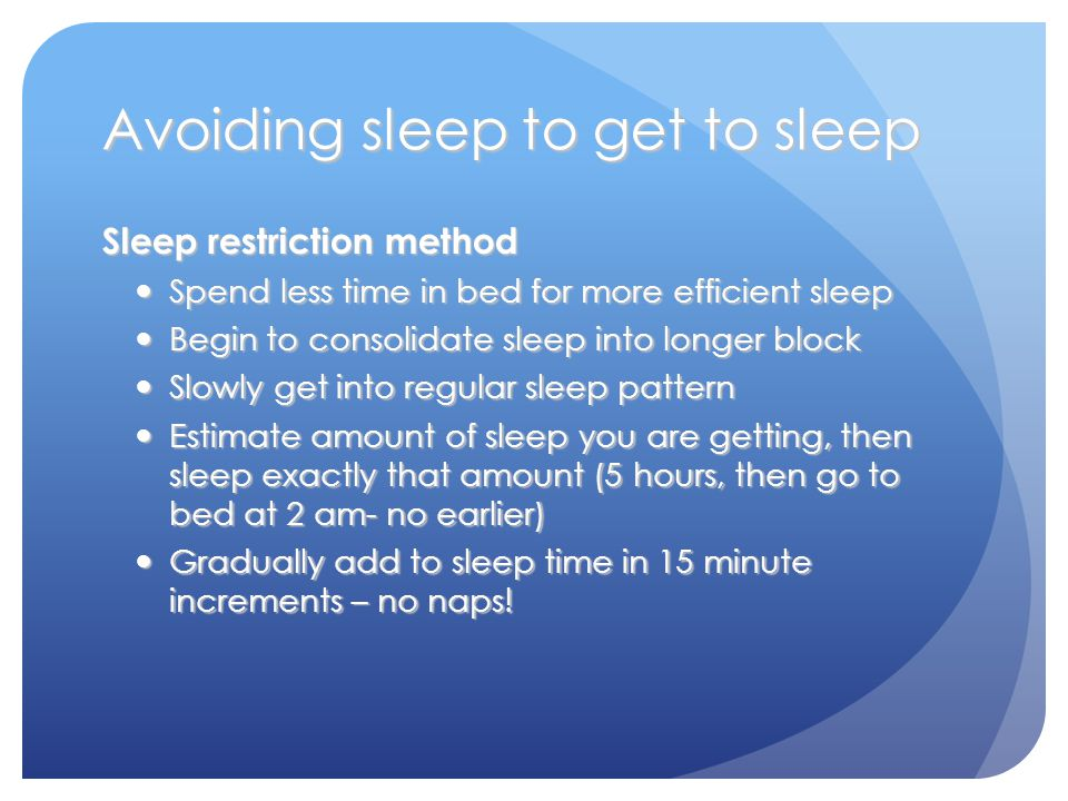 Avoiding sleep to get to sleep Sleep restriction method Spend less time in bed for more efficient sleep Spend less time in bed for more efficient sleep Begin to consolidate sleep into longer block Begin to consolidate sleep into longer block Slowly get into regular sleep pattern Slowly get into regular sleep pattern Estimate amount of sleep you are getting, then sleep exactly that amount (5 hours, then go to bed at 2 am- no earlier) Estimate amount of sleep you are getting, then sleep exactly that amount (5 hours, then go to bed at 2 am- no earlier) Gradually add to sleep time in 15 minute increments – no naps.