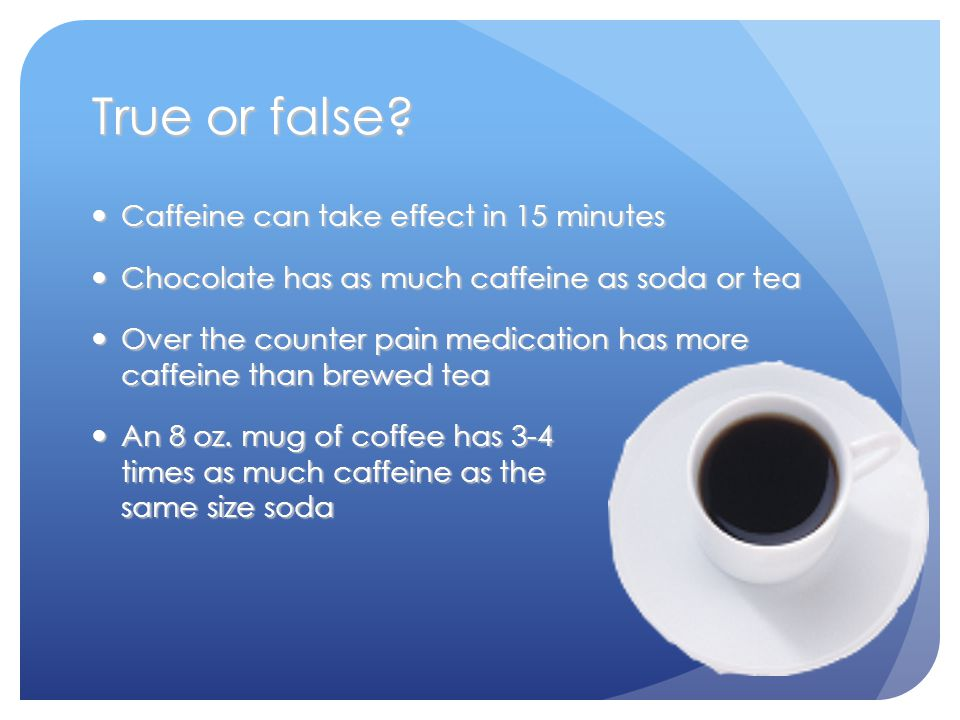 True or false? Caffeine can take effect in 15 minutes Caffeine can take effect in 15 minutes Chocolate has as much caffeine as soda or tea Chocolate h