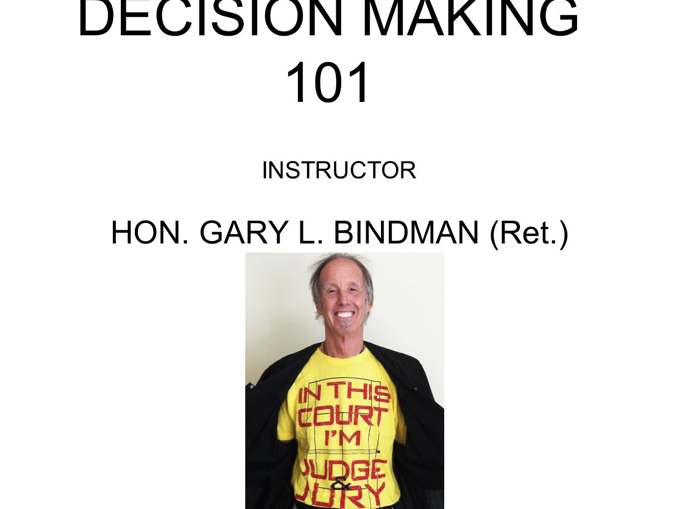 DECISION MAKING 101 INSTRUCTOR HON. GARY L. BINDMAN (Ret.)