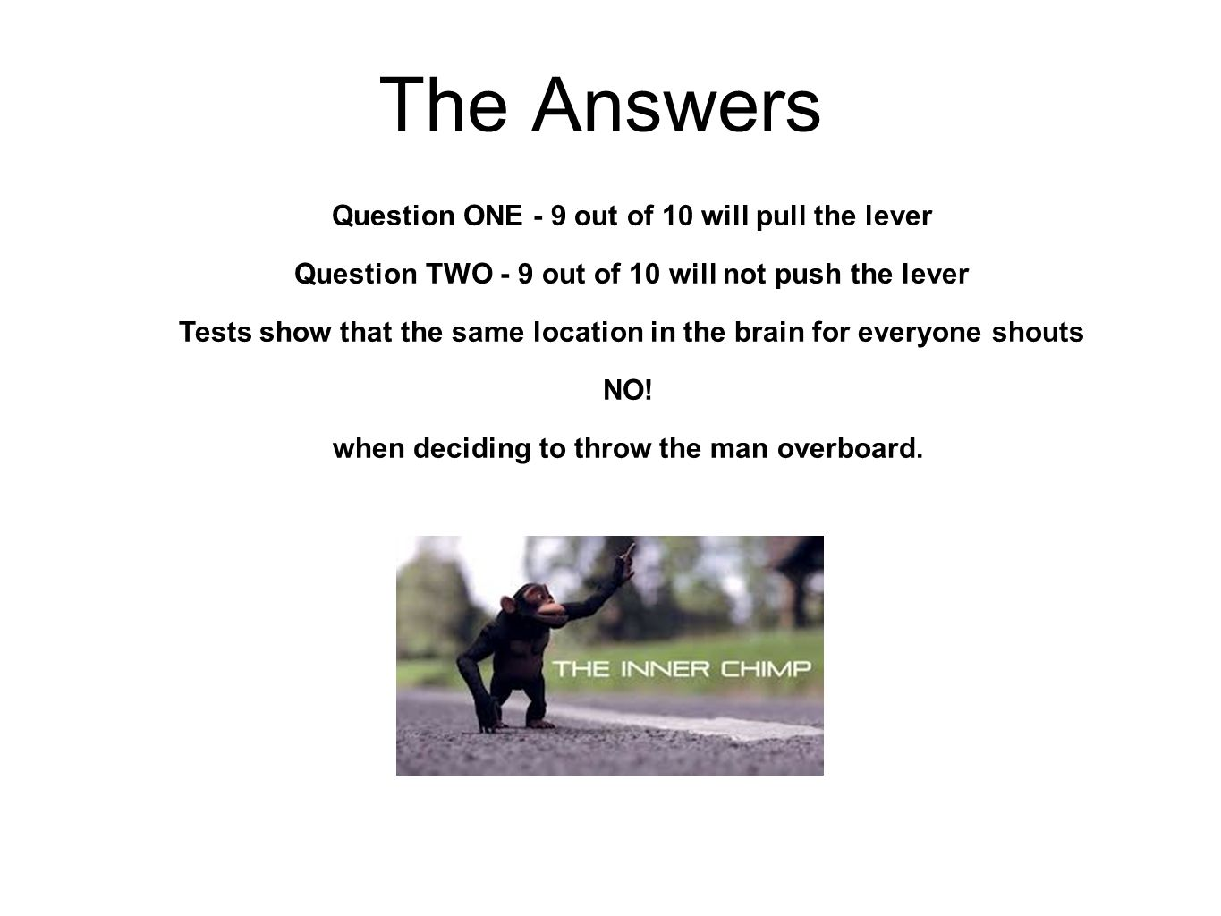 The Answers Question ONE - 9 out of 10 will pull the lever Question TWO - 9 out of 10 will not push the lever Tests show that the same location in the brain for everyone shouts NO.