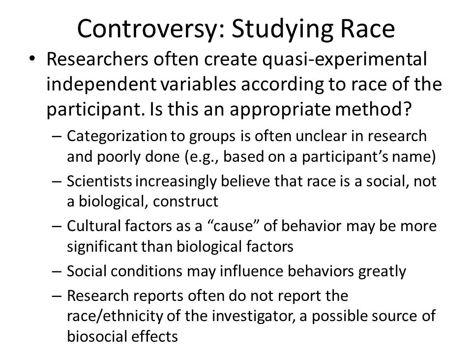 Controversy: Studying Race Researchers often create quasi-experimental independent variables according to race of the participant. Is this an appropri