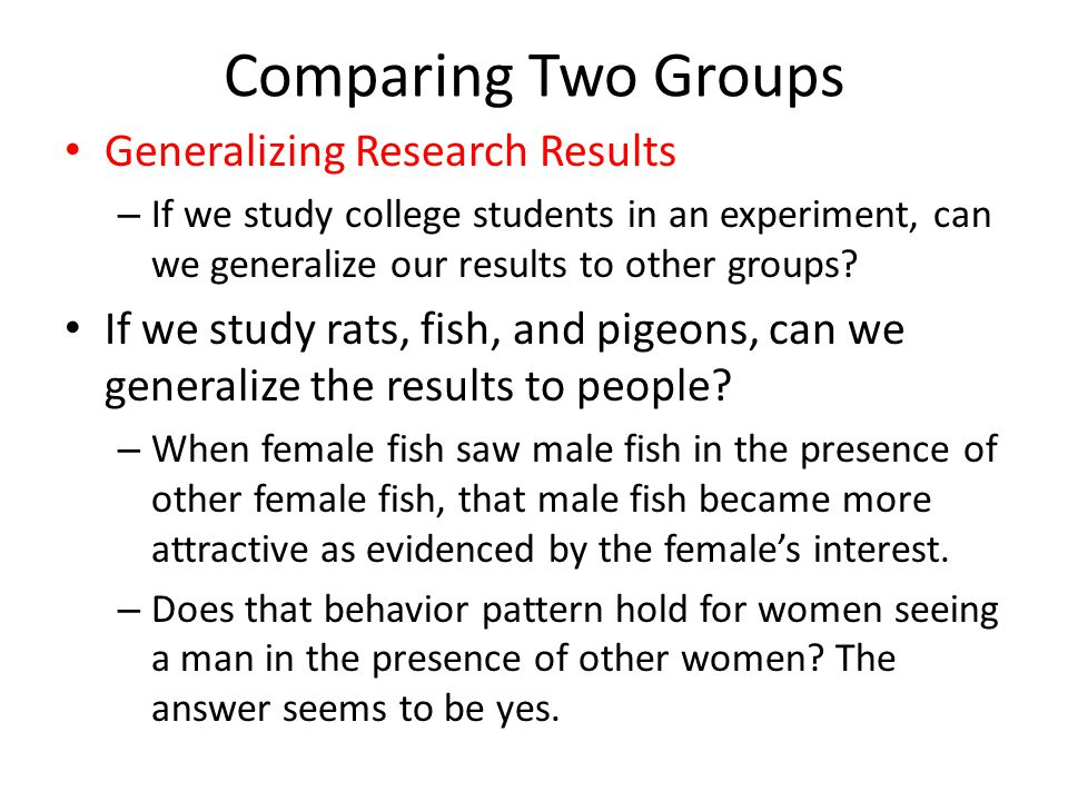 Comparing Two Groups Generalizing Research Results – If we study college students in an experiment, can we generalize our results to other groups? If