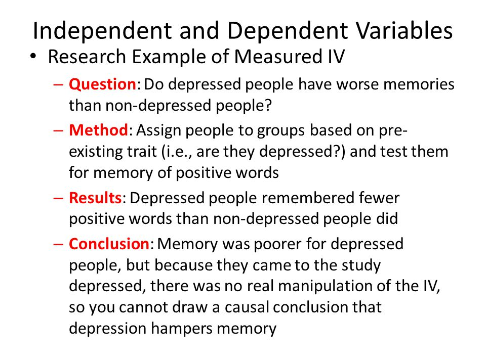 Independent and Dependent Variables Research Example of Measured IV – Question: Do depressed people have worse memories than non-depressed people? – M
