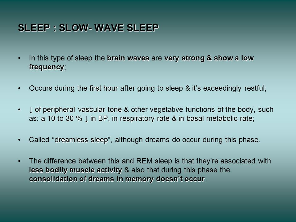 SLEEP : SLOW- WAVE SLEEP brain wavesvery strong & show a low frequencyIn this type of sleep the brain waves are very strong & show a low frequency; first hourOccurs during the first hour after going to sleep & it's exceedingly restful; ↓ of peripheral vascular tone a 10 to 30 % ↓ in BP, in respiratory rate & in basal metabolic rate↓ of peripheral vascular tone & other vegetative functions of the body, such as: a 10 to 30 % ↓ in BP, in respiratory rate & in basal metabolic rate; dreamless sleepCalled dreamless sleep , although dreams do occur during this phase.