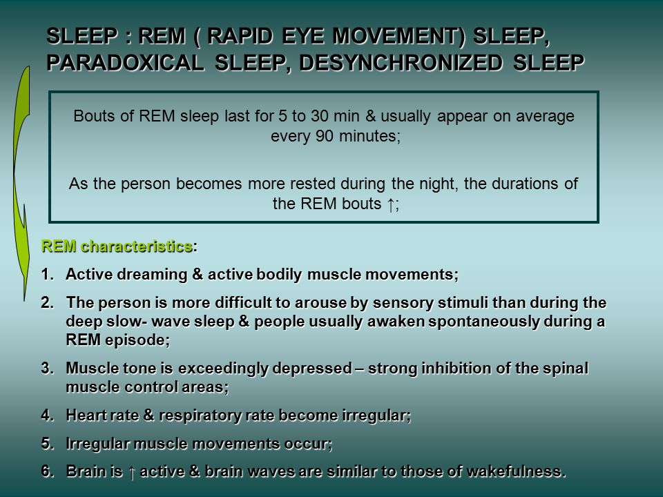 SLEEP : REM ( RAPID EYE MOVEMENT) SLEEP, PARADOXICAL SLEEP, DESYNCHRONIZED SLEEP Bouts of REM sleep last for 5 to 30 min & usually appear on average every 90 minutes; As the person becomes more rested during the night, the durations of the REM bouts ↑; REM characteristics: 1.Active dreaming & active bodily muscle movements; 2.The person is more difficult to arouse by sensory stimuli than during the deep slow- wave sleep & people usually awaken spontaneously during a REM episode; 3.Muscle tone is exceedingly depressed – strong inhibition of the spinal muscle control areas; 4.Heart rate & respiratory rate become irregular; 5.Irregular muscle movements occur; 6.Brain is ↑ active & brain waves are similar to those of wakefulness.