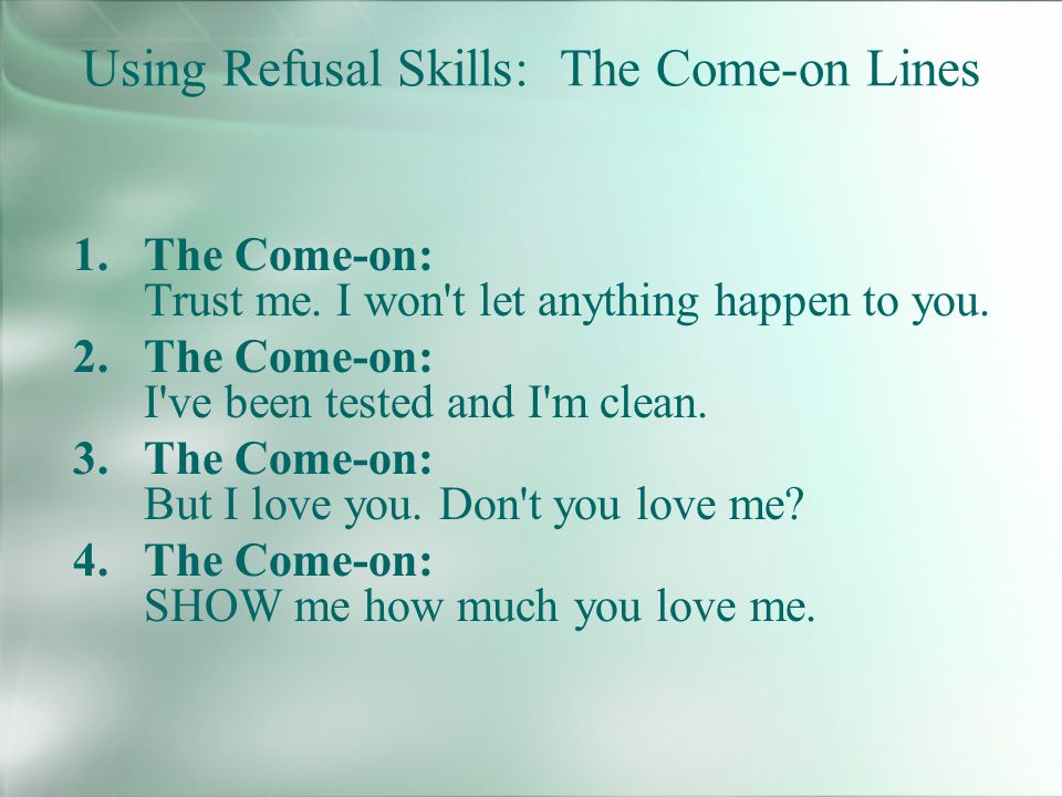 Using Refusal Skills: The Come-on Lines 1.The Come-on: Trust me.
