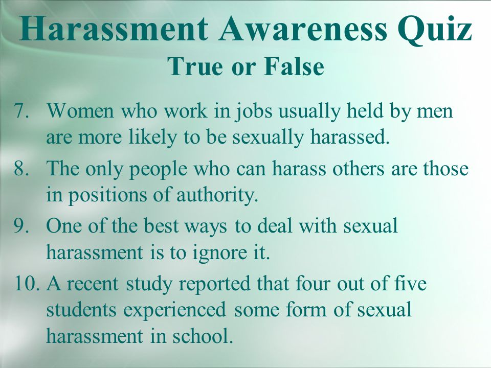 Harassment Awareness Quiz True or False 7.Women who work in jobs usually held by men are more likely to be sexually harassed.