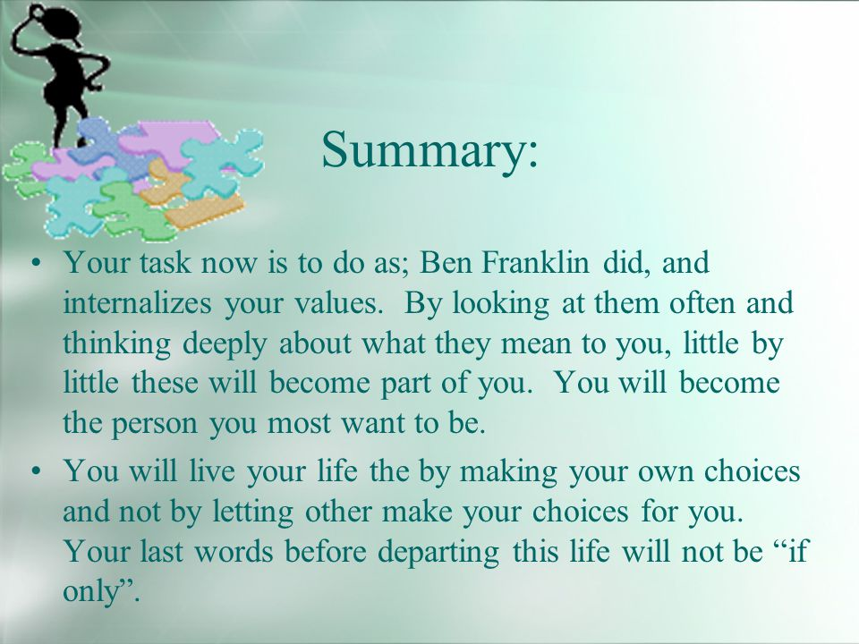 Summary: Your task now is to do as; Ben Franklin did, and internalizes your values.
