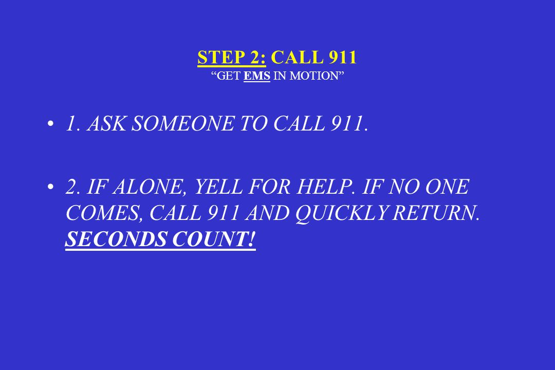 STEP 2: CALL 911 GET EMS IN MOTION 1.ASK SOMEONE TO CALL 911.