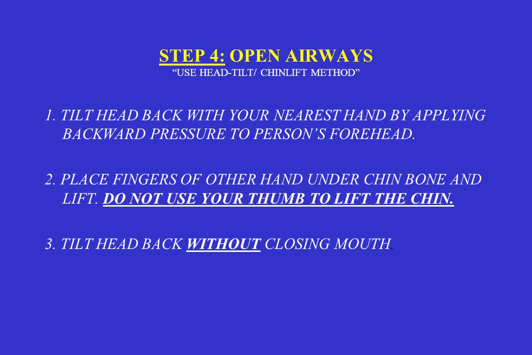 """STEP 4: OPEN AIRWAYS """"USE HEAD-TILT/ CHINLIFT METHOD"""" 1. TILT HEAD BACK WITH YOUR NEAREST HAND BY APPLYING BACKWARD PRESSURE TO PERSON'S FOREHEAD. 2."""