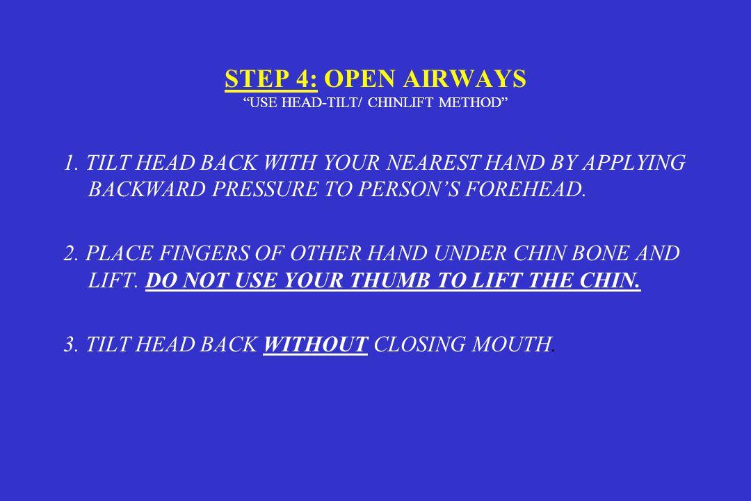 STEP 4: OPEN AIRWAYS USE HEAD-TILT/ CHINLIFT METHOD 1.