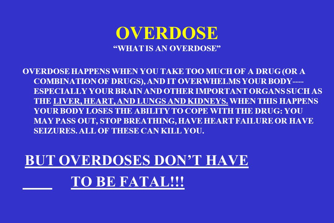 OVERDOSE WHAT IS AN OVERDOSE OVERDOSE HAPPENS WHEN YOU TAKE TOO MUCH OF A DRUG (OR A COMBINATION OF DRUGS), AND IT OVERWHELMS YOUR BODY---- ESPECIALLY YOUR BRAIN AND OTHER IMPORTANT ORGANS SUCH AS THE LIVER, HEART, AND LUNGS AND KIDNEYS.