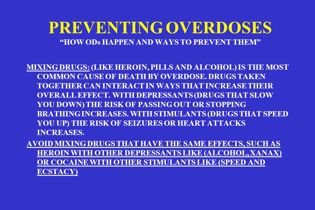 PREVENTING OVERDOSES HOW ODs HAPPEN AND WAYS TO PREVENT THEM MIXING DRUGS: (LIKE HEROIN, PILLS AND ALCOHOL) IS THE MOST COMMON CAUSE OF DEATH BY OVERDOSE.