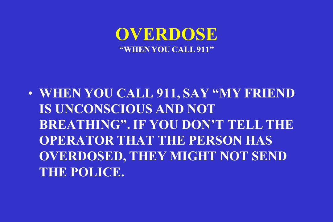 OVERDOSE WHEN YOU CALL 911 WHEN YOU CALL 911, SAY MY FRIEND IS UNCONSCIOUS AND NOT BREATHING .