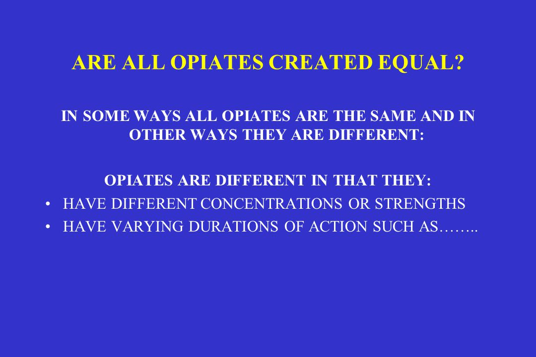 ARE ALL OPIATES CREATED EQUAL.